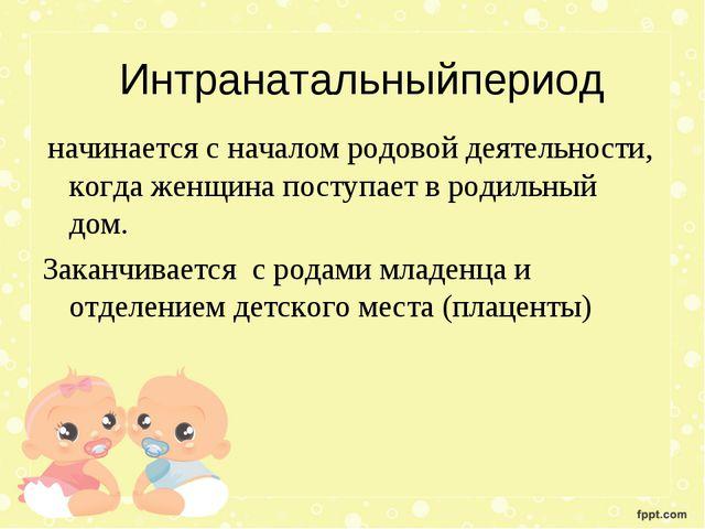 Интранатальныйпериод начинается с началом родовой деятельности, когда женщина...