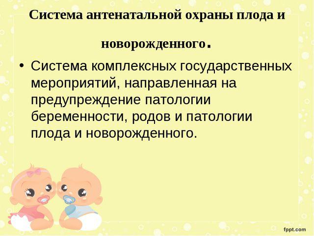 Система антенатальной охраны плода и новорожденного. Система комплексных госу...