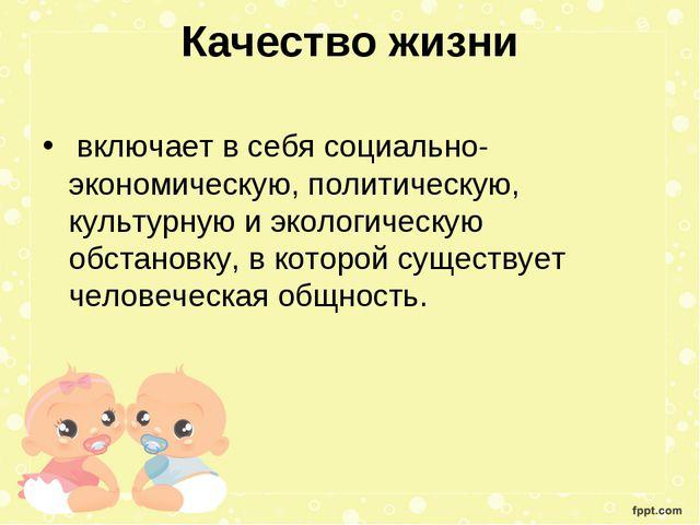 Качество жизни включает в себя социально-экономическую, политическую, культур...