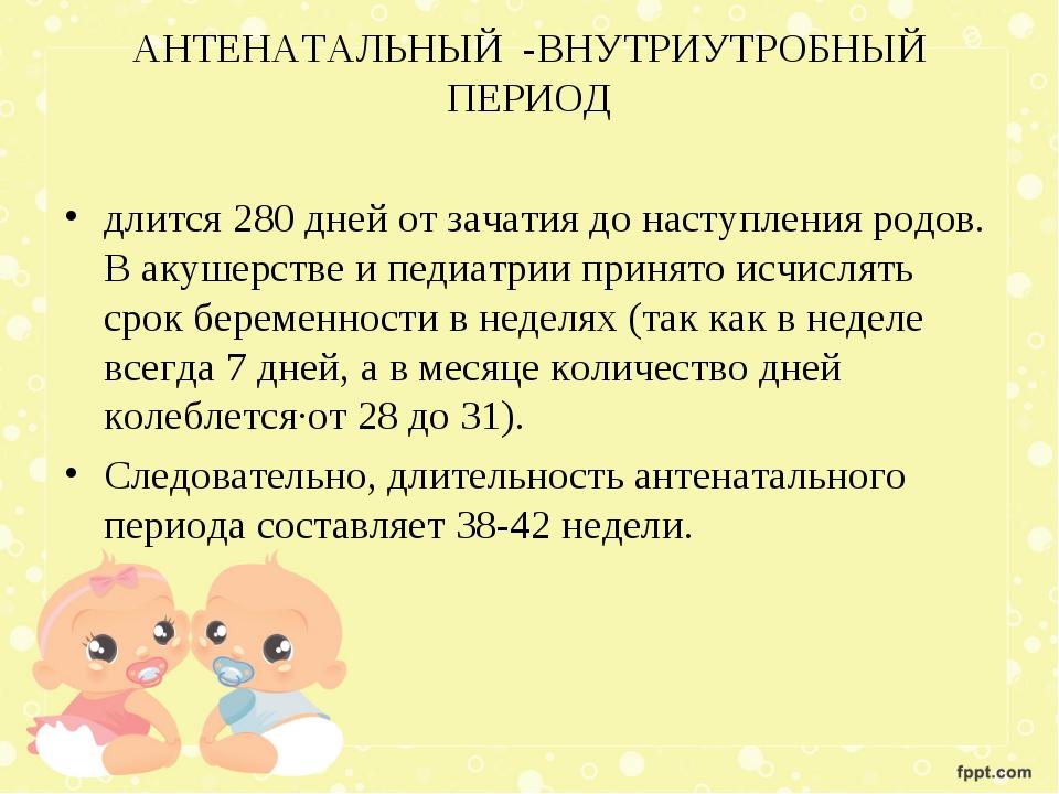АНТЕНАТАЛЬНЫЙ -ВНУТРИУТРОБНЫЙ ПЕРИОД длится 280 дней от зачатия до наступлени...
