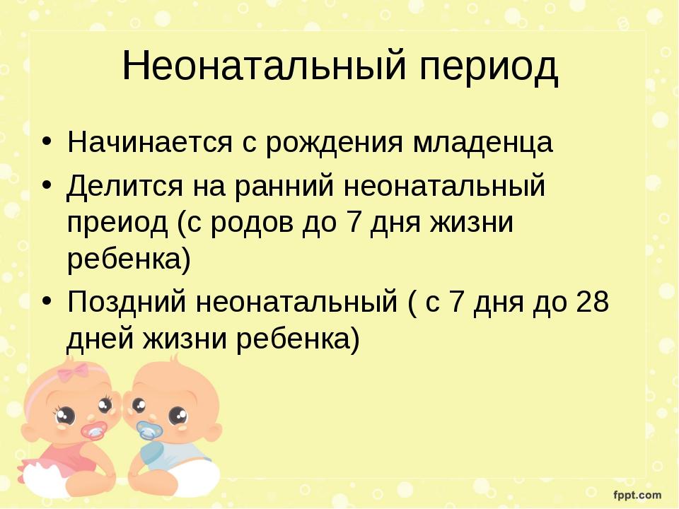 Неонатальный период Начинается с рождения младенца Делится на ранний неонатал...