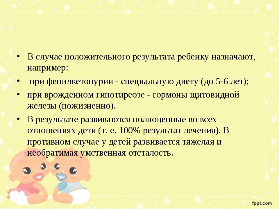 В случае положительного результата ребенку назначают, например: при фенилкето...
