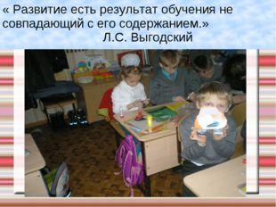 « Развитие есть результат обучения не совпадающий с его содержанием.» Л.С. Вы