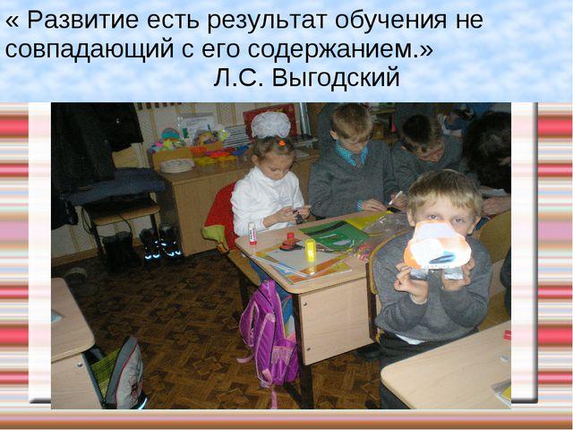 « Развитие есть результат обучения не совпадающий с его содержанием.» Л.С. Вы...