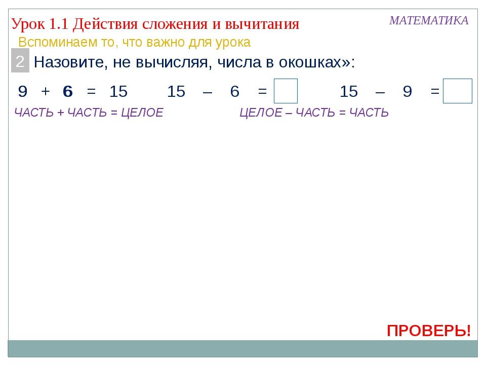 ПРОВЕРЬ! Урок 1.1 Действия сложения и вычитания МАТЕМАТИКА Вспоминаем то, что...
