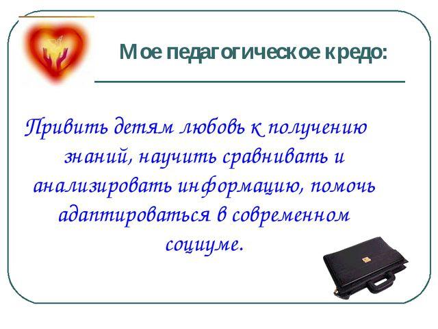Мое педагогическое кредо: Привить детям любовь к получению знаний, научить ср...