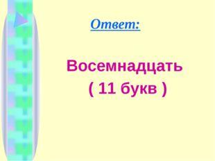 Ответ: Восемнадцать ( 11 букв )