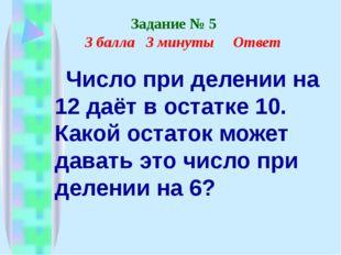 Задание № 5 3 балла 3 минуты Ответ Число при делении на 12 даёт в остатке 10