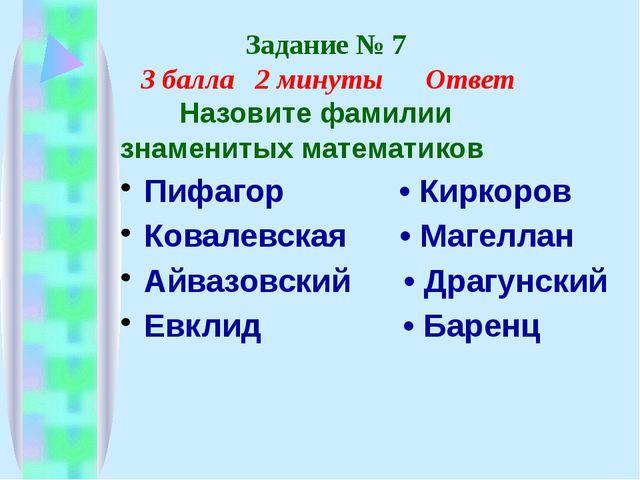 Задание № 7 3 балла 2 минуты Ответ Назовите фамилии знаменитых математиков П...