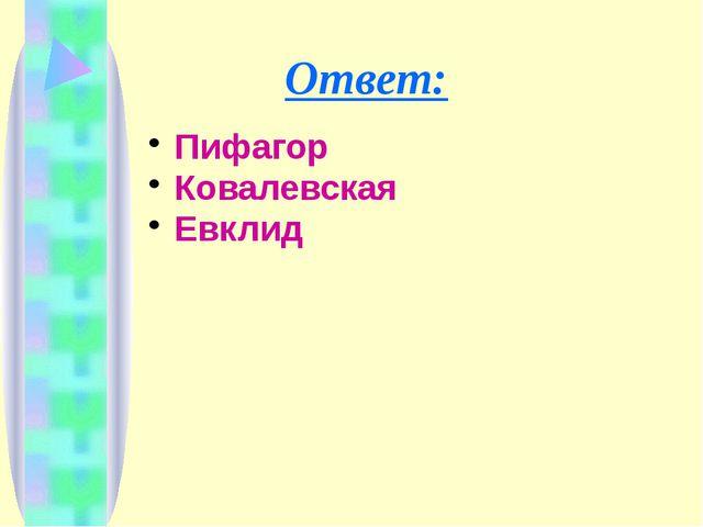 Ответ: Пифагор Ковалевская Евклид