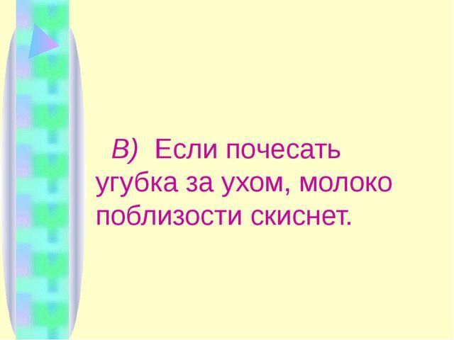 Ответ: В) Если почесать угубка за ухом, молоко поблизости скиснет.