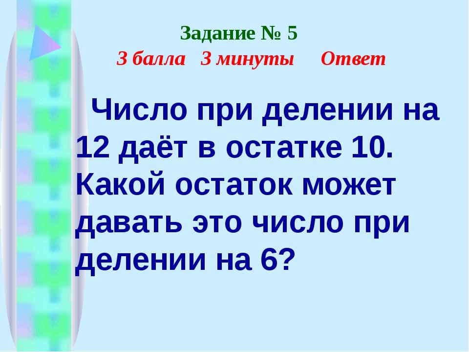 Задание № 5 3 балла 3 минуты Ответ Число при делении на 12 даёт в остатке 10...