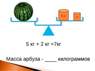 5 кг 2 кг 5 кг + 2 кг =7кг Масса арбуза - ____ килограммов