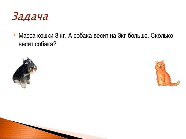 Масса кошки 3 кг. А собака весит на 3кг больше. Сколько весит собака?