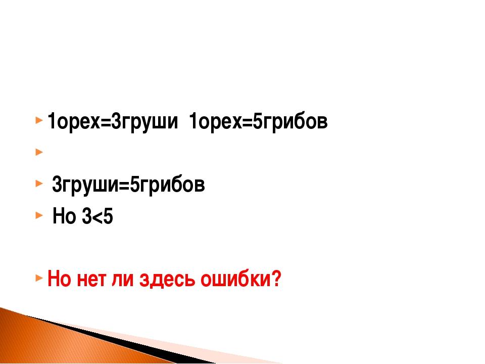 1орех=3груши 1орех=5грибов 3груши=5грибов Но 3