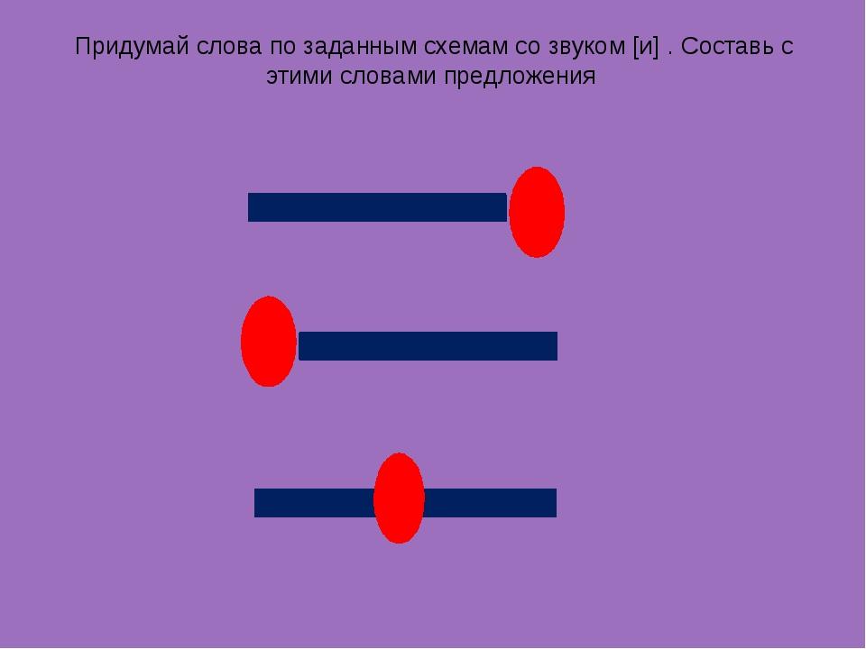 Придумай слова по заданным схемам со звуком [и] . Составь с этими словами пре...