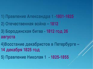 1) Правление Александра 1 -1801-1825 2) Отечественная война – 1812 3) Бородин