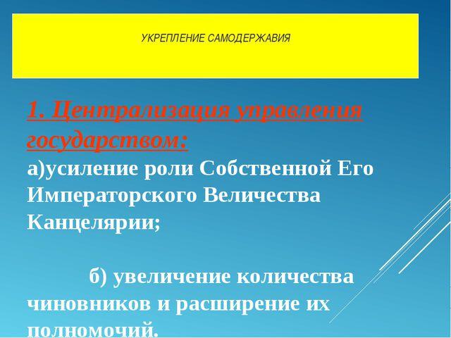 УКРЕПЛЕНИЕ САМОДЕРЖАВИЯ 1. Централизация управления государством: а)усиление...