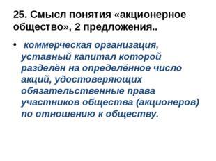 25. Смысл понятия «акционерное общество», 2 предложения.. коммерческая органи