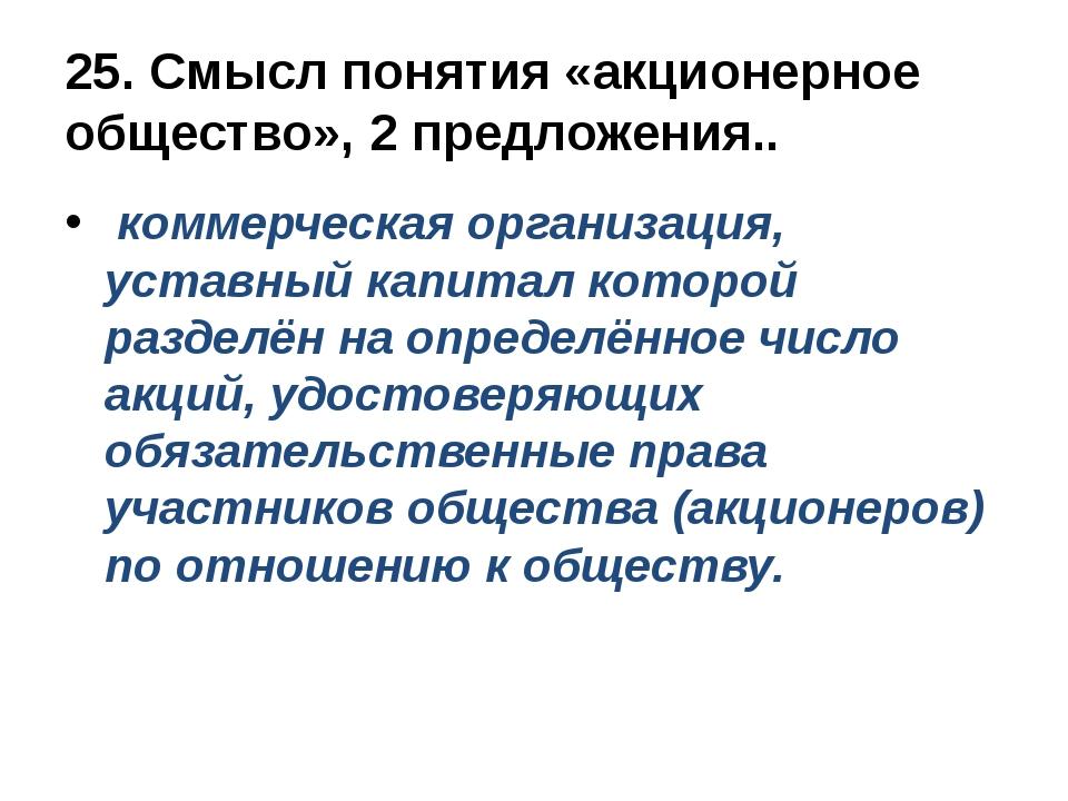 25. Смысл понятия «акционерное общество», 2 предложения.. коммерческая органи...