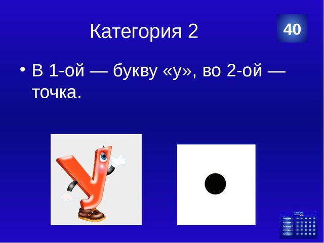 Категория 2 В 1-ой — букву «у», во 2-ой — точка. 40 Категория Ваш ответ