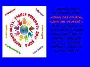 Старая русская пословица гласит : «Семь раз отмерь, один раз отрежь!». Если п