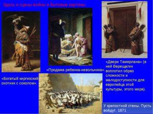 Здесь и сцены войны и бытовые картины. «Богатый киргизский охотник с соколом