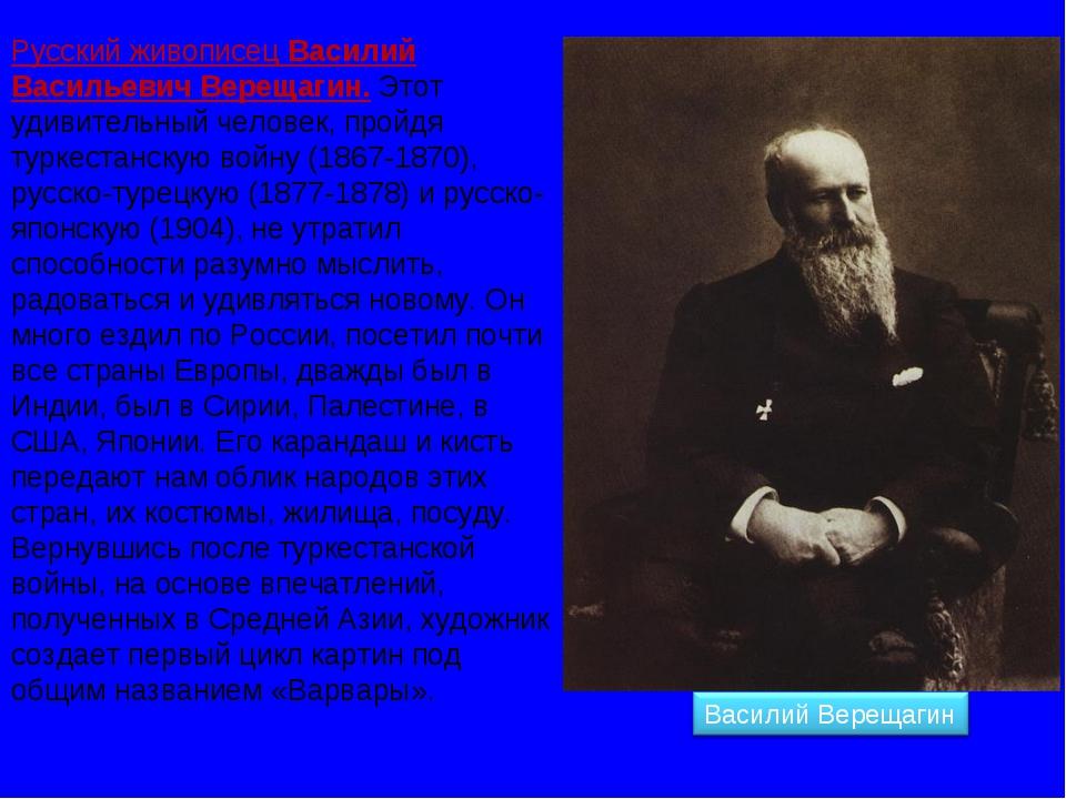 Русский живописец Василий Васильевич Верещагин. Этот удивительный человек, пр...