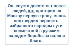 Он, спустя двести лет после людей, кто проторил на Москву первую тропу, вновь