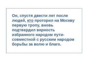 Он, спустя двести лет после людей, кто проторил на Москву первую тропу, внов