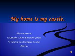 My home is my castle. Исполнитель: Дьякова Ольга Валентиновна Учитель английс