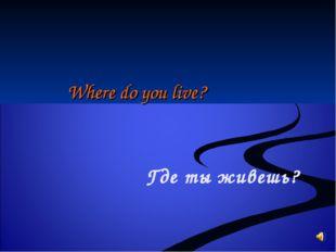 Where do you live? Где ты живешь?