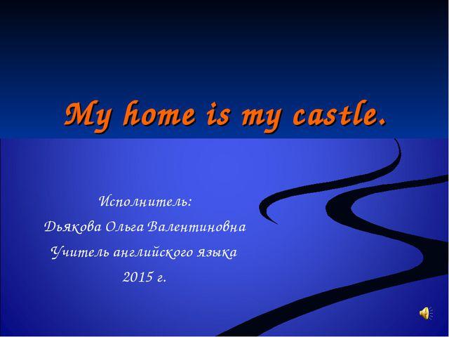 My home is my castle. Исполнитель: Дьякова Ольга Валентиновна Учитель английс...