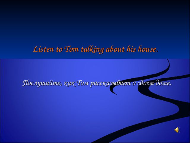Listen to Tom talking about his house. Послушайте, как Том рассказывает о сво...