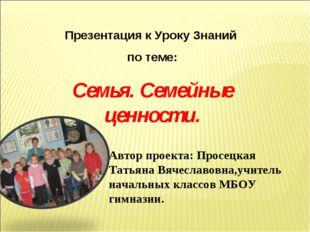Презентация к Уроку Знаний по теме: Семья. Семейные ценности. Автор проекта: