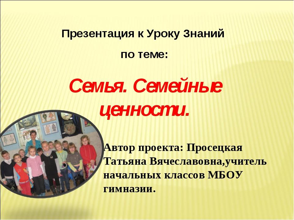 Презентация к Уроку Знаний по теме: Семья. Семейные ценности. Автор проекта:...