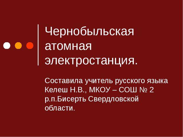 Чернобыльская атомная электростанция. Составила учитель русского языка Келеш...