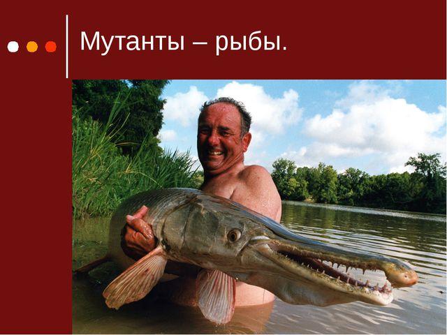 Мутанты – рыбы.