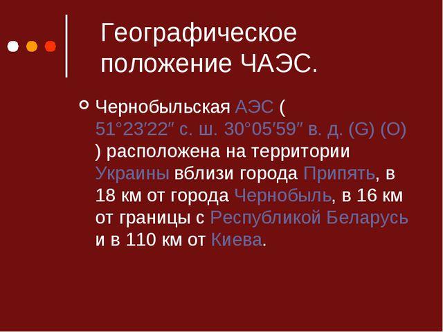 Географическое положение ЧАЭС. Чернобыльская АЭС (51°23′22″ с.ш. 30°05′59″ в...