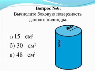 Вопрос №6: Вычислите боковую поверхность данного цилиндра. а) 15π см2 б) 30π