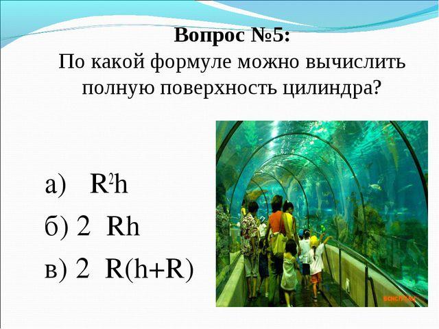 Вопрос №5: По какой формуле можно вычислить полную поверхность цилиндра? а) π...