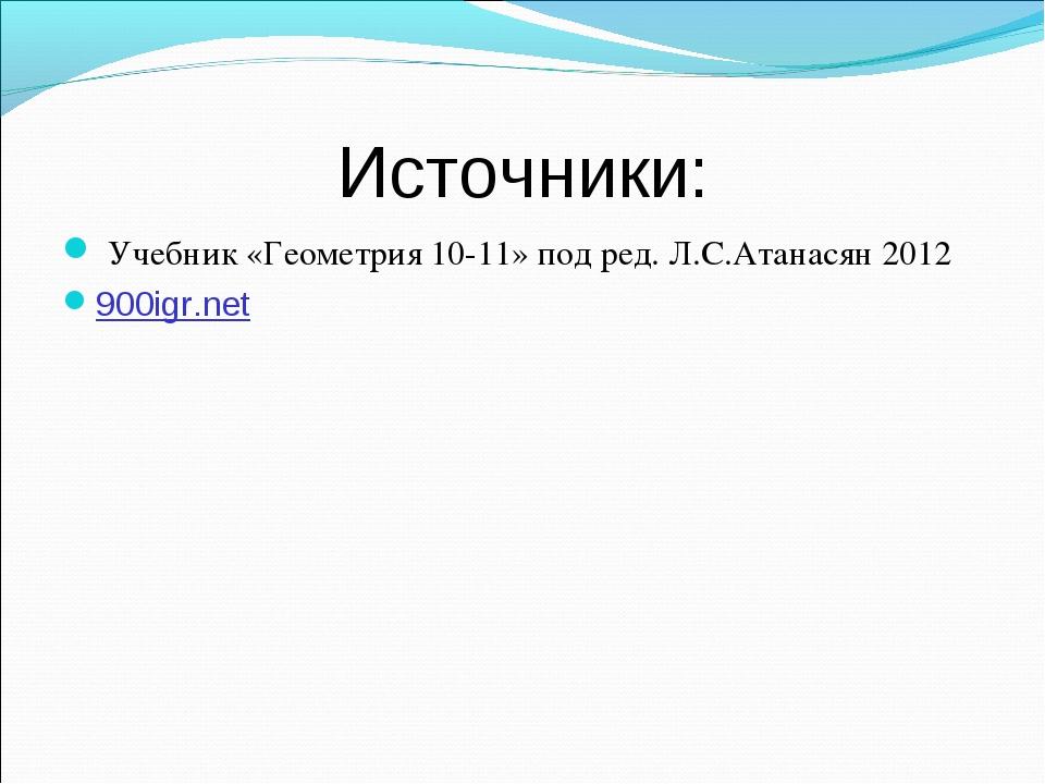 Источники: Учебник «Геометрия 10-11» под ред. Л.С.Атанасян 2012 900igr.net