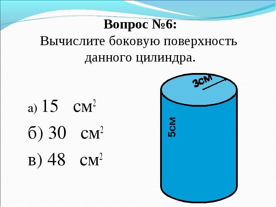 Вопрос №6: Вычислите боковую поверхность данного цилиндра. а) 15π см2 б) 30π...