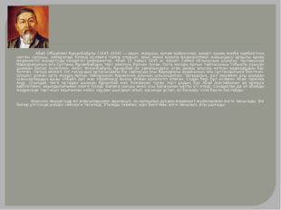 Абай (Ибраһим) Құнанбайұлы (1845-1904) — ақын, жазушы, қоғам қайраткері, қаз