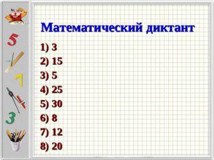 Математический диктант 1) 3 2) 15 3) 5 4) 25 5) 30 6) 8 7) 12 8) 20