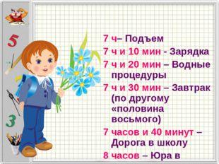 7 ч– Подъем 7 ч и 10 мин - Зарядка 7 ч и 20 мин – Водные процедуры 7 ч и 30 м