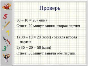 Проверь 30 – 10 = 20 (мин) Ответ: 20 минут заняла вторая партия 1) 30 – 10 =