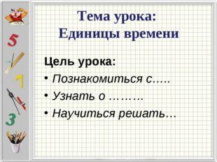 Тема урока: Единицы времени Цель урока: Познакомиться с….. Узнать о ……… Научи