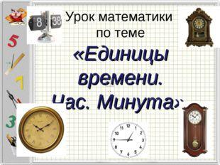 Урок математики по теме «Единицы времени. Час. Минута».