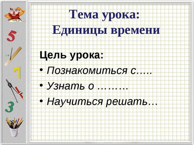 Тема урока: Единицы времени Цель урока: Познакомиться с….. Узнать о ……… Научи...
